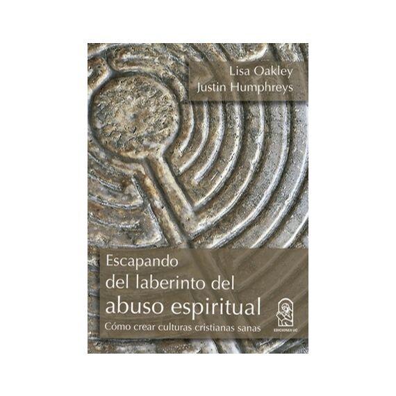 ESCAPANDO DEL LABERINTO DEL ABUSO ESPIRITUAL. Cómo crear culturas cristianas sanas