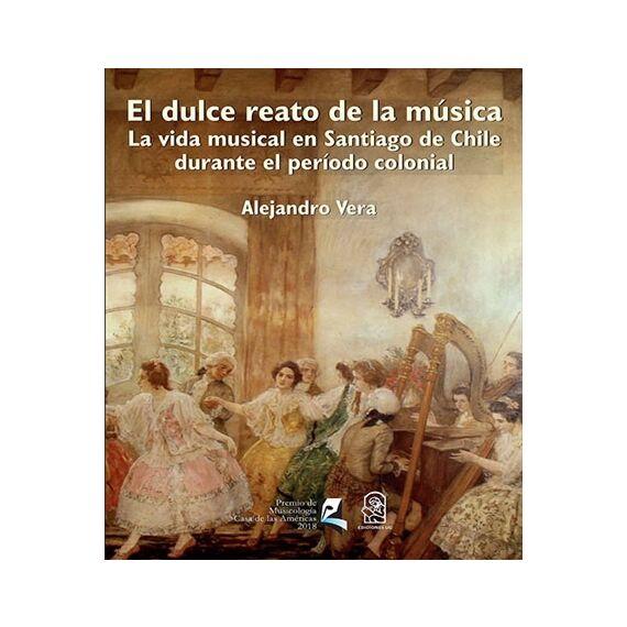 EL DULCE REATO DE LA MÚSICA. La vida musical en Santiago de Chile durante el período colonial
