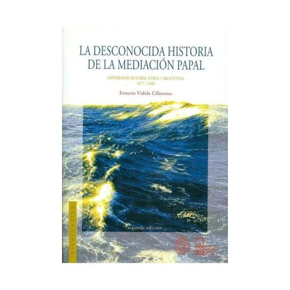 LA DESCONOCIDA HISTORIA DE LA MEDIACIÓN PAPAL. Diferendo austral Chile / Argentina 1977 - 1985