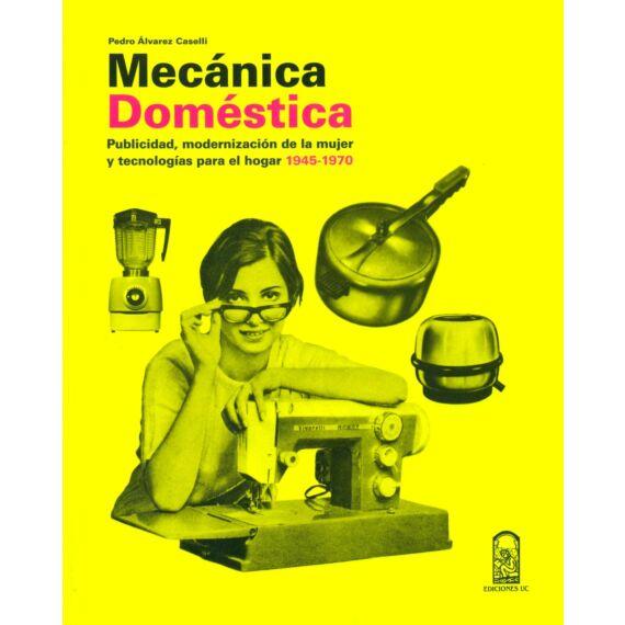 MECÁNICA DOMÉSTICA. Publicidad, modernización de la mujer y tecnologías para el hogar 1945-1970