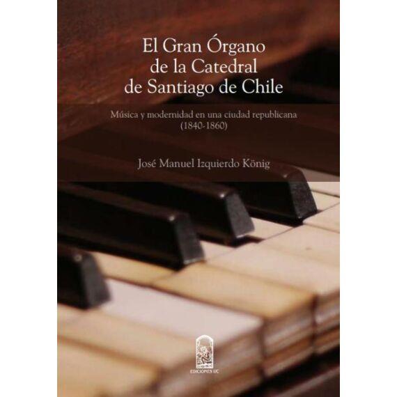 EL GRAN ÓRGANO DE LA CATEDRAL DE SANTIAGO DE CHILE. Música y modernidad en una ciudad republicana (1840 - 1860)