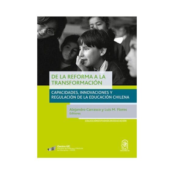 DE LA REFORMA A LA TRANSFORMACIÓN. Capacidades, innovaciones y regulación de la educación chilena