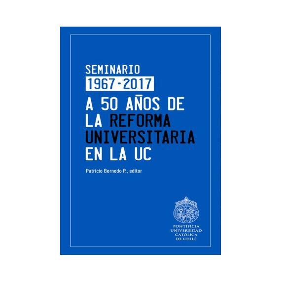 A 50 AÑOS DE LA REFORMA UNIVERSITARIA EN LA UC. Seminario 1967- 2017