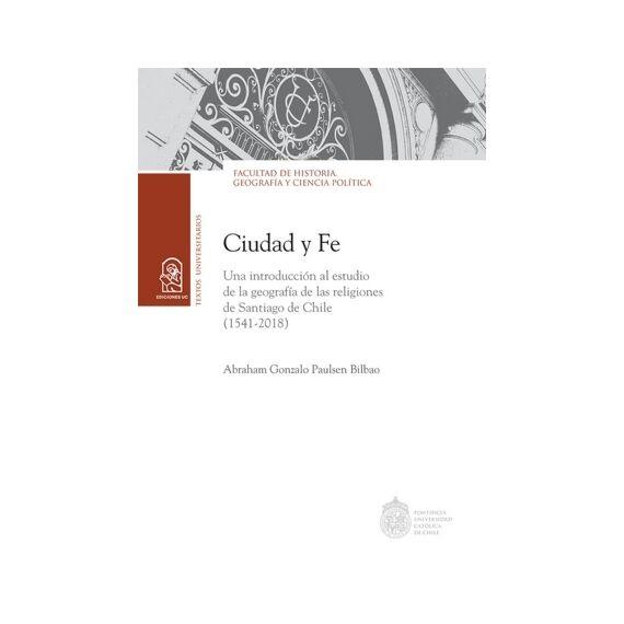 CIUDAD Y FE. Una introducción al estudio de la geografía de las religiones de Santiago de Chile (1541 - 2018)