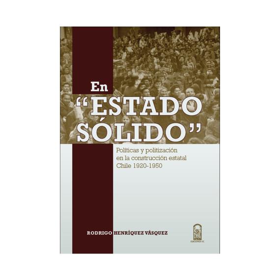 EN ESTADO SÓLIDO. Políticas y politización en la Construccion Estatal Chile 1920-1950
