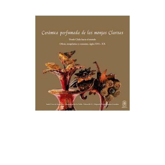 CERÁMICA PERFUMADA DE LAS MONJAS CLARISAS. Desde Chile hacia el mundo. Oficio, terapéutica y consumo, siglos XVI - XX
