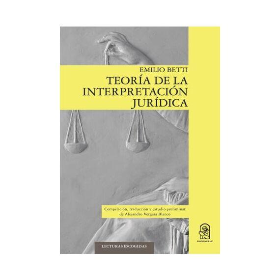TEORÍA DE LA INTERPRETACIÓN JURÍDICA. Compilación, traducción y estudio preliminar de Alejandro Vergara Blanco