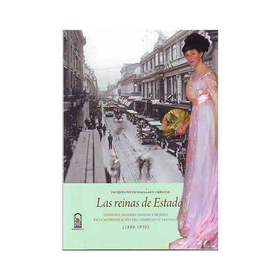 LAS REINAS DE ESTADO. Consumo, grandes tiendas y mujeres en la modernización del comercio de Santiago 1880 - 1930