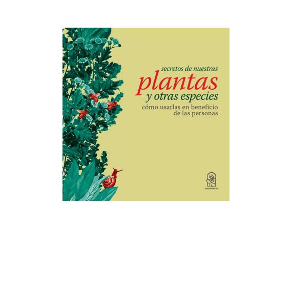 SECRETOS DE NUESTRAS PLANTAS Y OTRAS ESPECIES. Cómo usarlas en beneficios de las personas