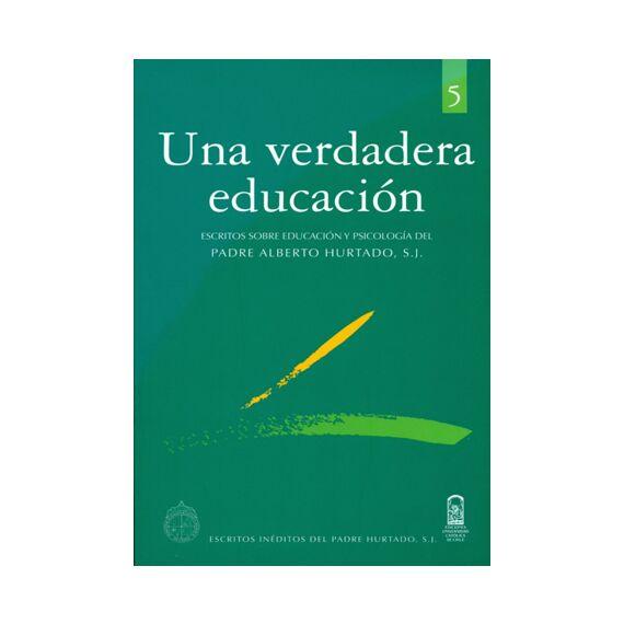 UNA VERDADERA EDUCACIÓN. Escritos sobre educación y psicología del padre Alberto Hurtado S.J.
